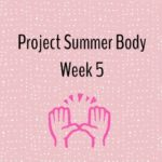 Project Summer Body: Week Five