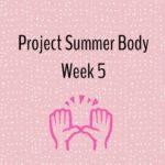 Project Summer Body: Week Five