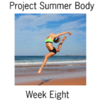 Project Summer Body Week Eight