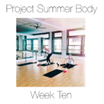 Project Summer Body: Week Ten